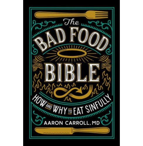 Bad Food Bible : How and Why to Eat Sinfully -  by M.D. Aaron Carroll (Hardcover) - image 1 of 1