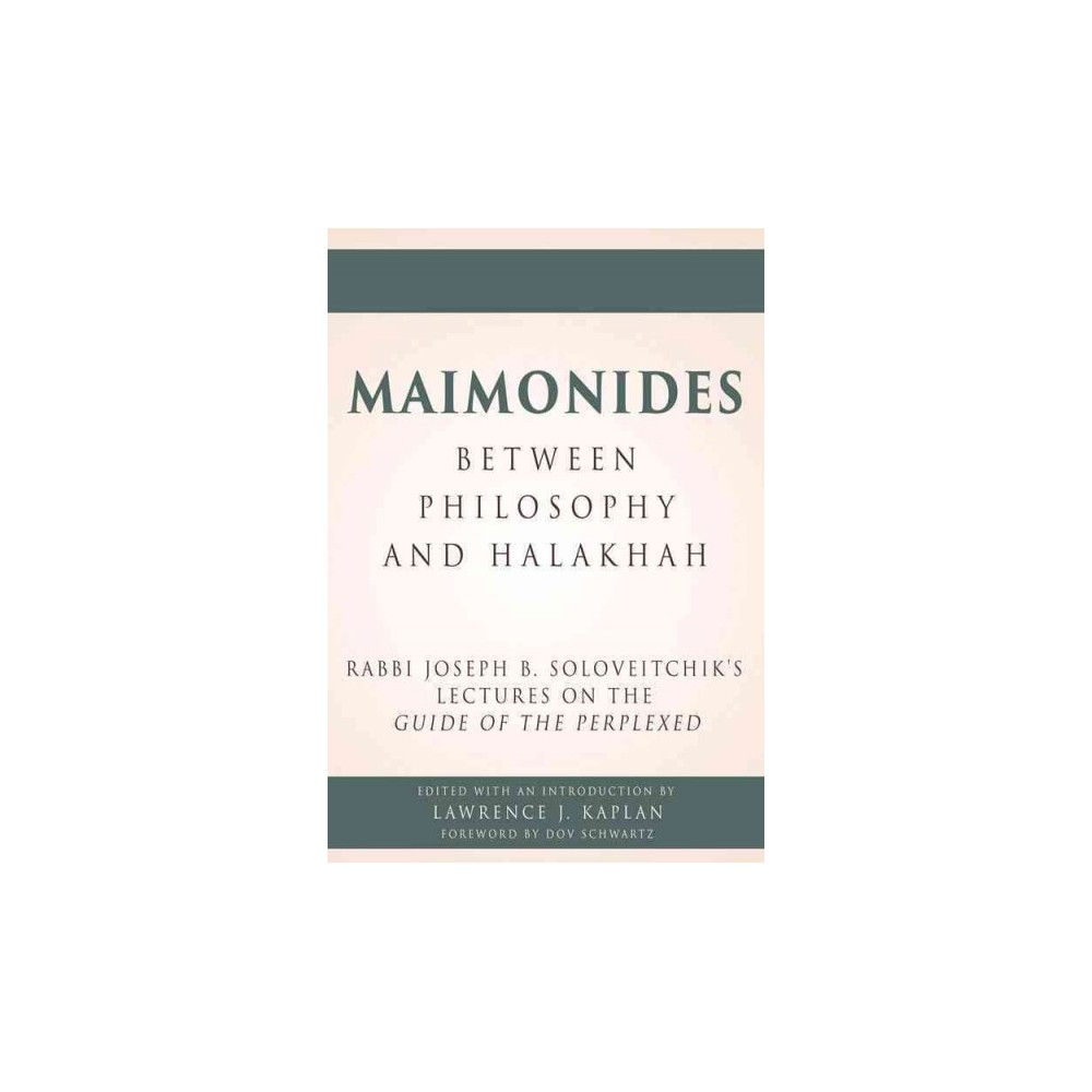 Maimonides - Between Philosophy and Halakhah : Rabbi Joseph B. Soloveitchik's Lectures on the Guide of