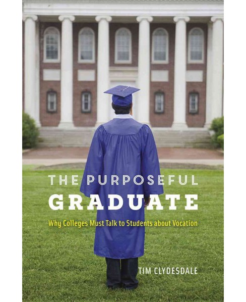 Purposeful Graduate : Why Colleges Must Talk to Students About Vocation (Reprint) (Paperback) (Tim - image 1 of 1
