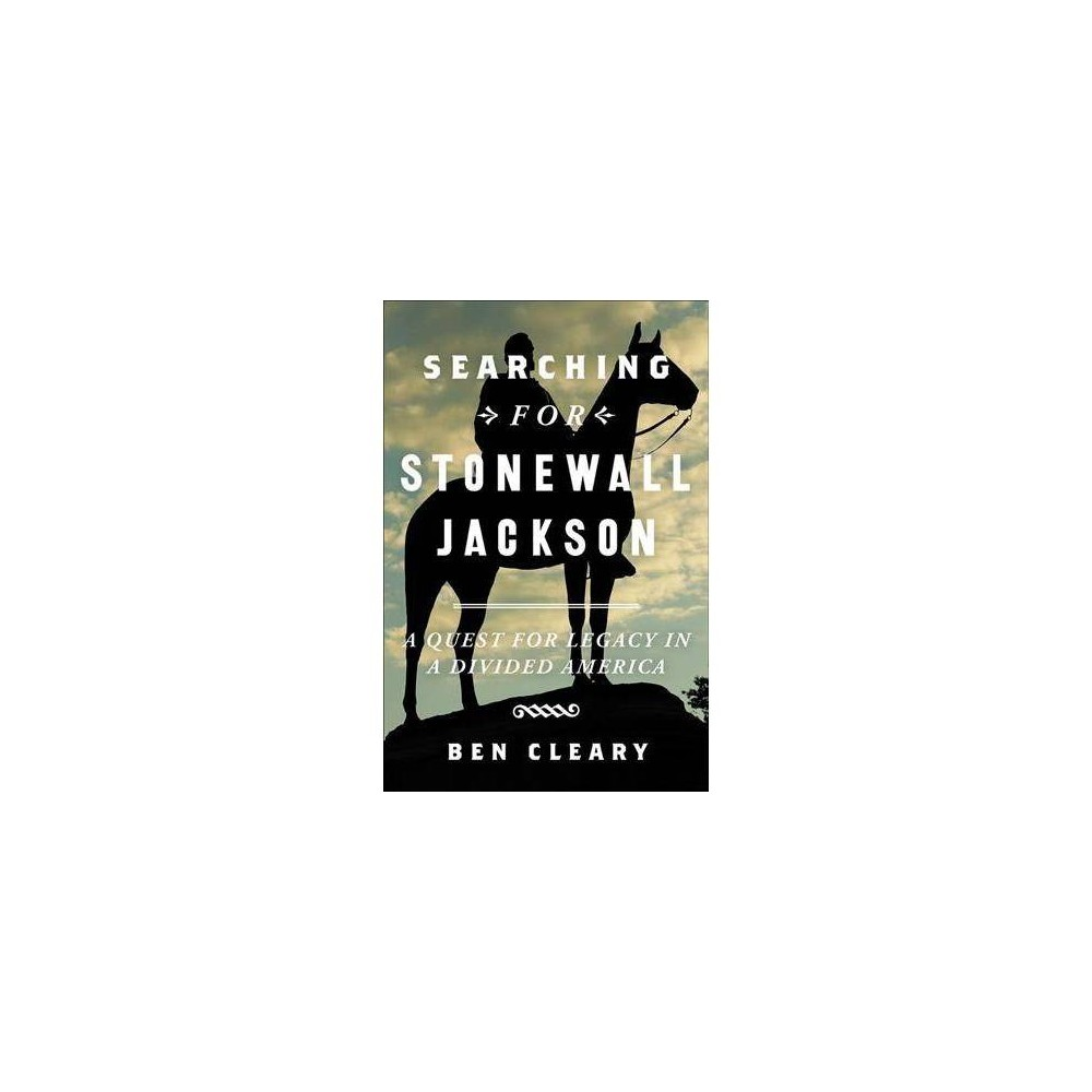 Searching for Stonewall Jackson : A Quest for Legacy in a Divided America - by Ben Cleary (Hardcover)