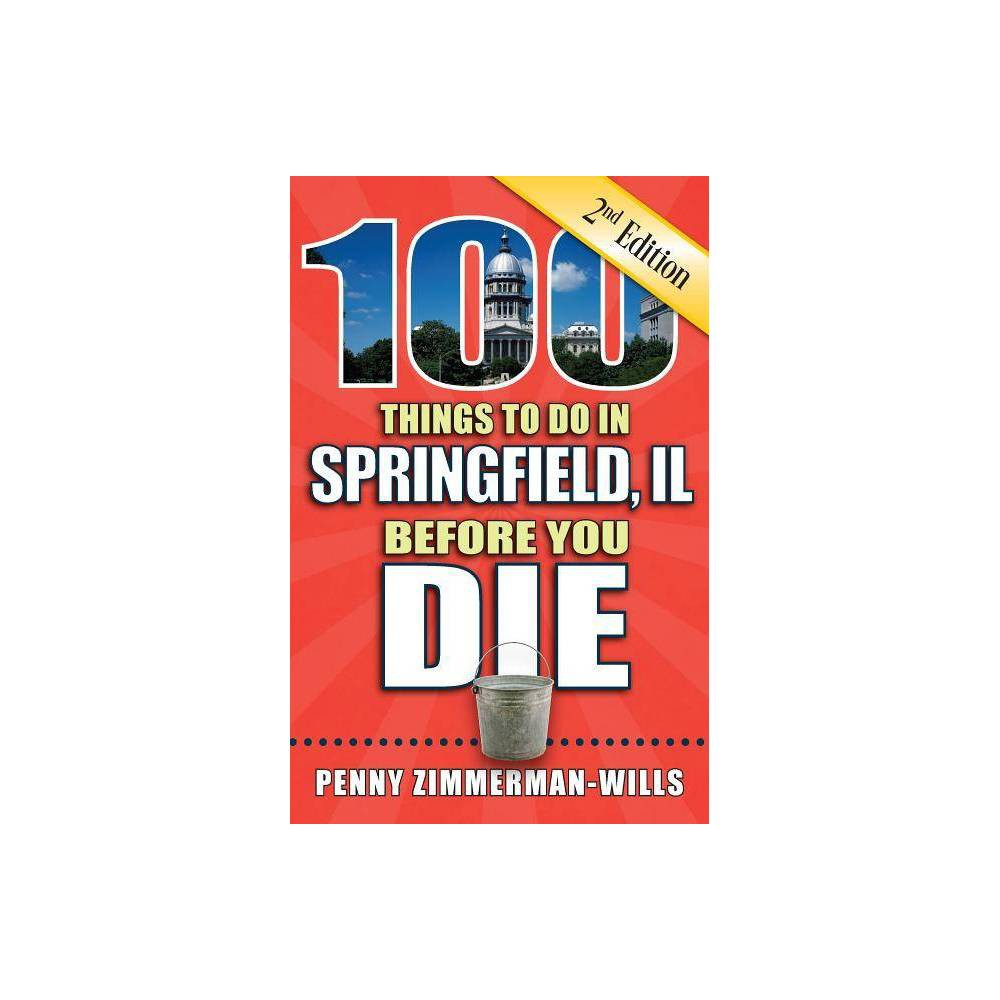 100 Things to Do in Springfield Il Before You Die 2nd Edition - (100 Things to Do Before You Die) by Penny Zimmerman-Wills (Paperback)