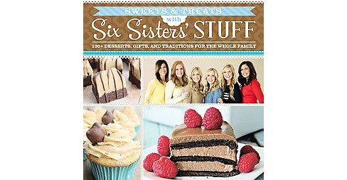 Sweets & Treats With Six Sisters' Stuff : 100+ Desserts, Gift Ideas, and Traditions for the Whole Family - image 1 of 1