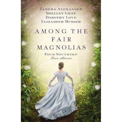 Among the Fair Magnolias - by  Tamera Alexander & Dorothy Love & Shelley Gray & Elizabeth Musser (Paperback)