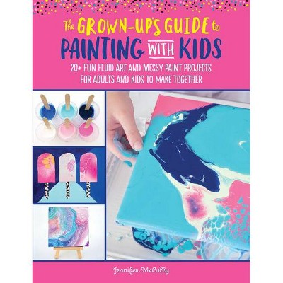 The Grown-Up's Guide to Painting with Kids - by  Jennifer McCully (Paperback)