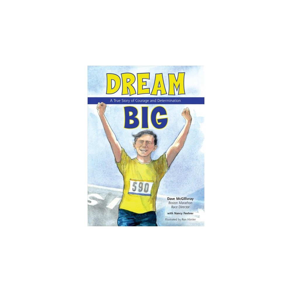 Dream Big : A True Story of Courage and Determination - by Dave Mcgillivray (Hardcover)