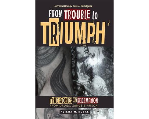 From Trouble to Triumph : True Stories of Redemption from Drugs, Gangs, and Prison (Paperback) (M. - image 1 of 1
