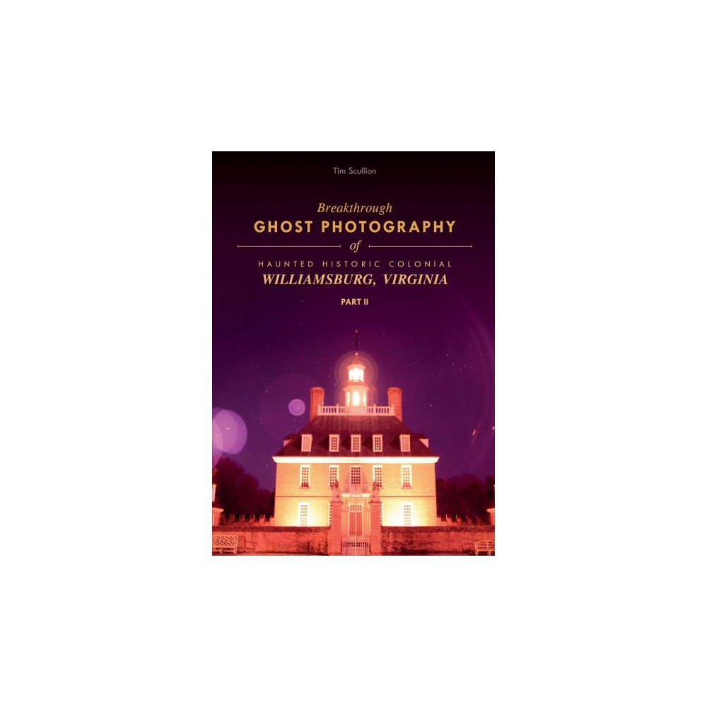 Breakthrough Ghost Photography of Haunted Historic Colonial Williamsburg, Virginia - (Paperback)