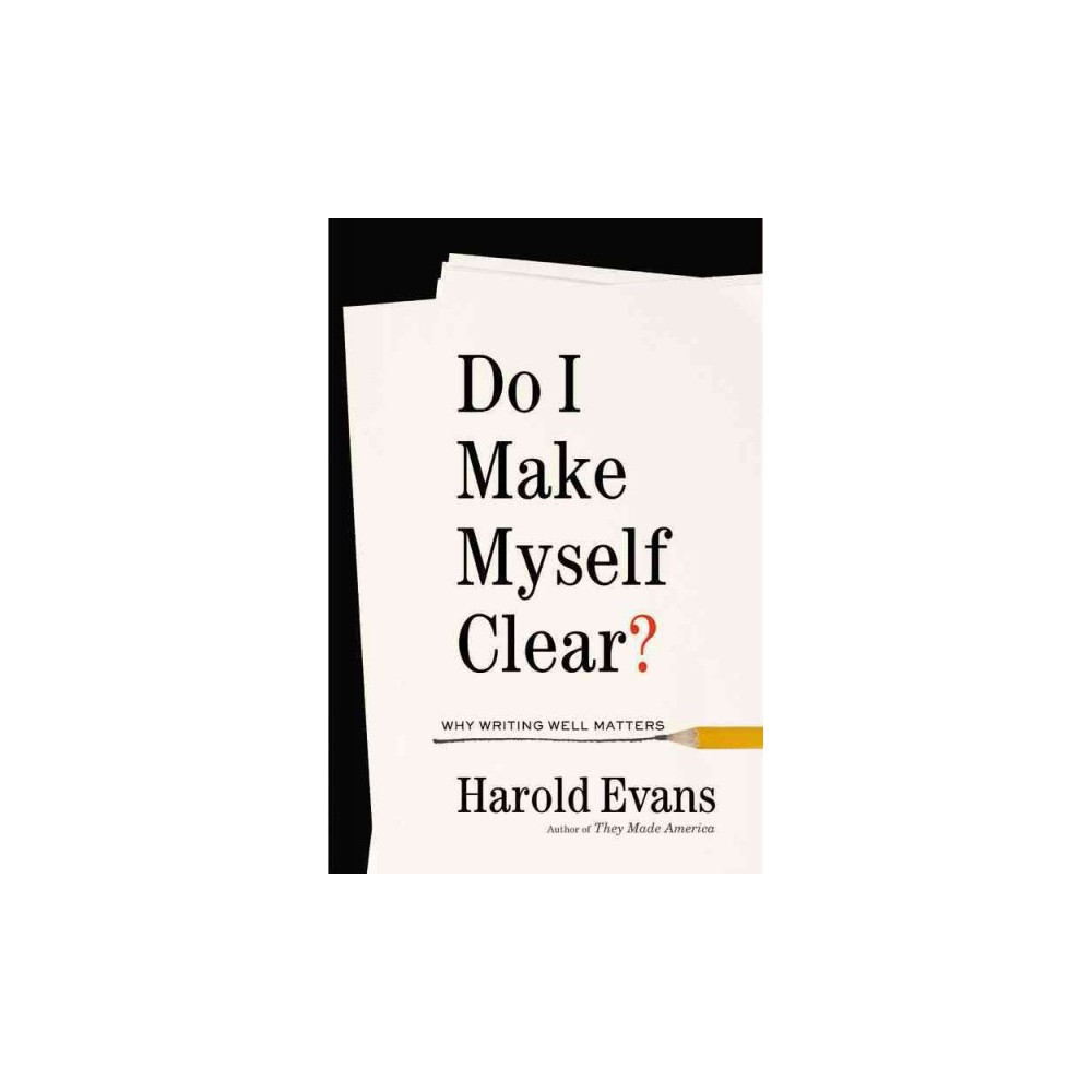 Do I Make Myself Clear?: Why Writing Well Matters (Hardcover) (Harold Evans)