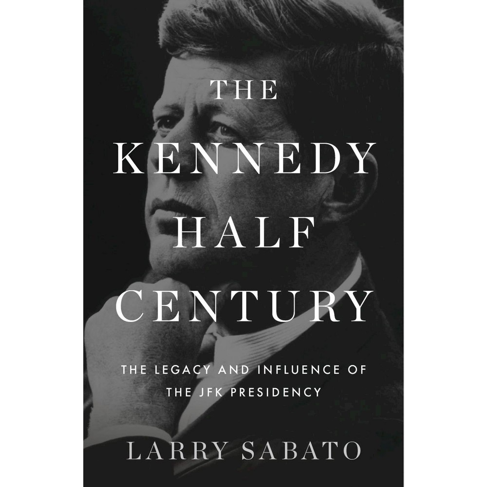 Kennedy Half-Century : The Presidency, Assassination, and Lasting Legacy of John F. Kennedy (Hardcover)