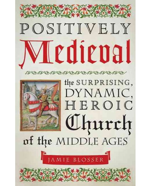 Positively Medieval : The Surprising, Dynamic, Heroic Church of the Middle Ages (Paperback) (Jamie - image 1 of 1