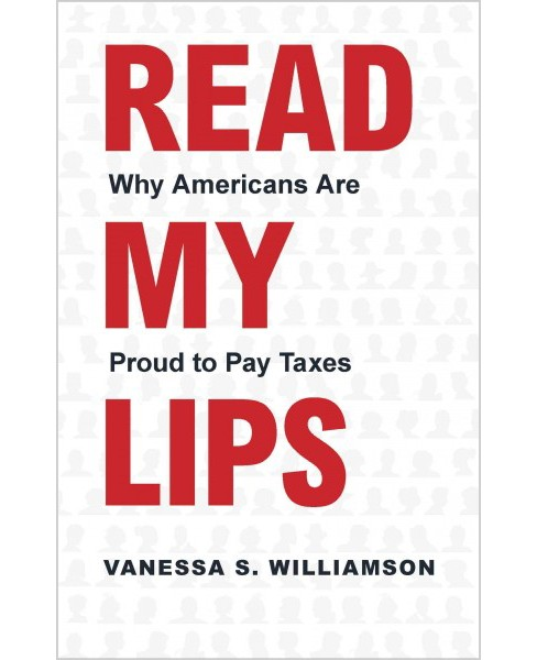 Read My Lips : Why Americans Are Proud to Pay Taxes (Hardcover) (Vanessa S. Williamson) - image 1 of 1