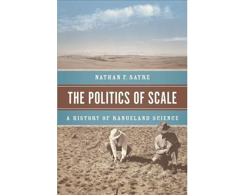 Politics of Scale : A History of Rangeland Science (Hardcover) (Nathan F. Sayre) - image 1 of 1