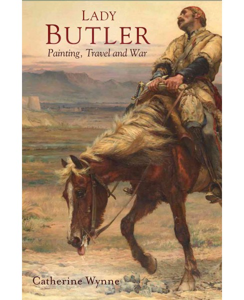 Lady Butler : Painting, Travel and War -  by Catherine Wynne (Hardcover) - image 1 of 1