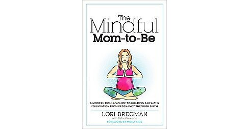 Mindful Mom-to-Be : A Modern Doula's Guide to Building a Healthy Foundation from Pregnancy Through Birth - image 1 of 1