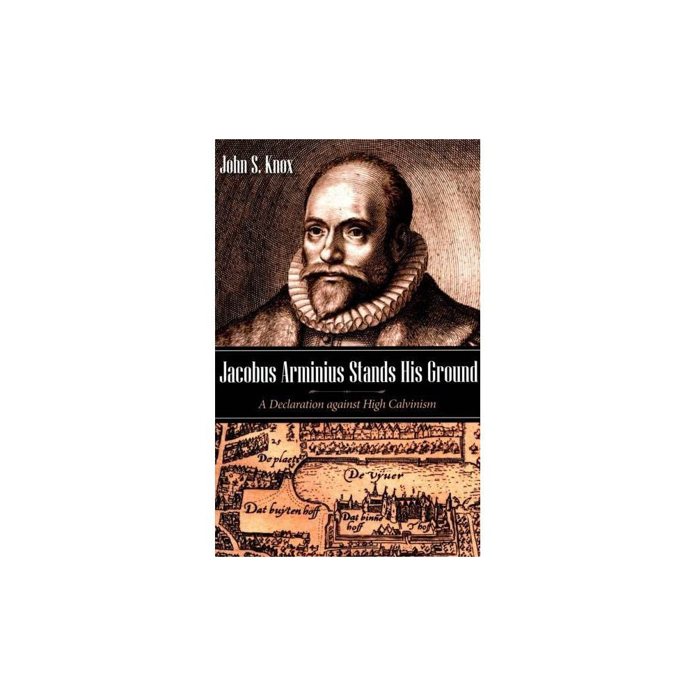 Jacobus Arminius Stands His Ground : A Declaration Against High Calvinism - by John S. Knox (Paperback)