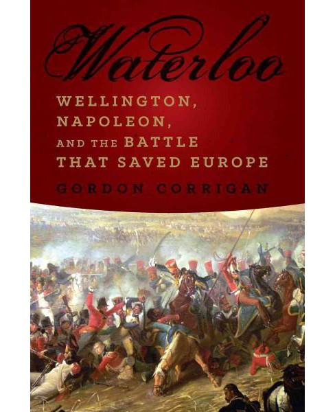 Waterloo : Wellington, Napoleon, and the Battle That Saved Europe (Reprint) (Paperback) (Gordon - image 1 of 1