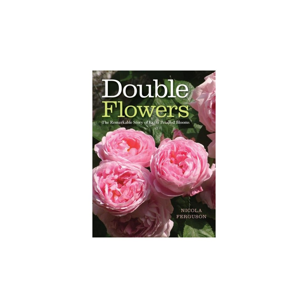 Double Flowers : The Remarkable Story of Extra-Petalled Blooms - by Nicola Ferguson (Hardcover)