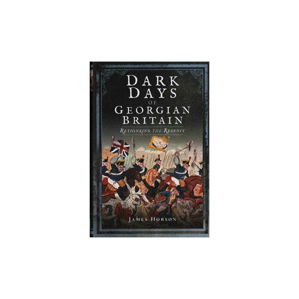 Dark Days of Georgian Britain : Rethinking the Regency (Hardcover) (James Hobson)