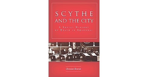 Scythe and the City : A Social History of Death in Shanghai (Hardcover) (Christian Henriot) - image 1 of 1