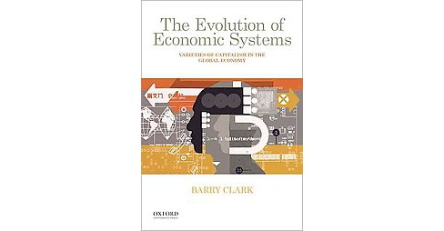 Evolution of Economic Systems : Varieties of Capitalism in the Global Economy (Paperback) (Barry Clark) - image 1 of 1