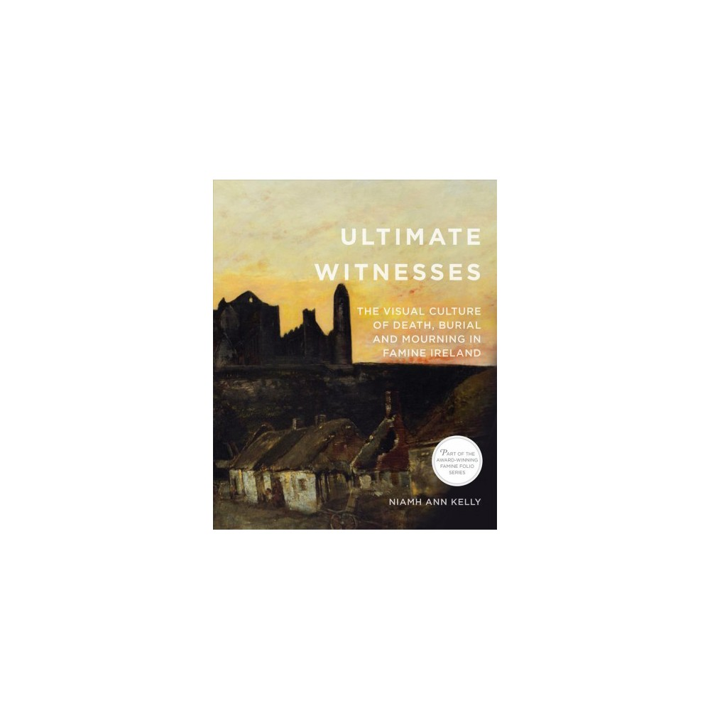 Ultimate Witnesses : The Visual Culture of Death, Burial, & Mourning in Famine Ireland (Paperback)