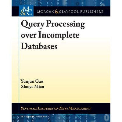 Query Processing Over Incomplete Databases - (Synthesis Lectures on Data Management) by  Yunjun Gao & Xiaoye Miao (Paperback)