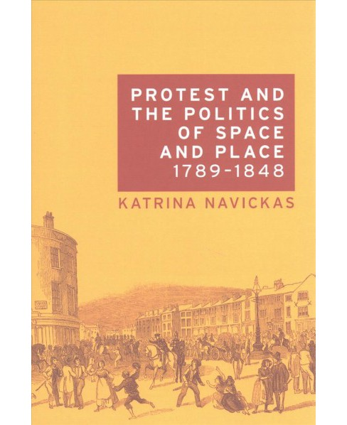 Protest and the Politics of Space and Place, 1789-1848 (Reprint) (Paperback) (Katrina Navickas) - image 1 of 1