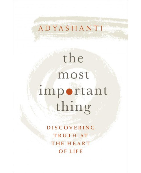Most Important Thing : Discovering Truth at the Heart of Life -  by Adyashanti (Hardcover) - image 1 of 1