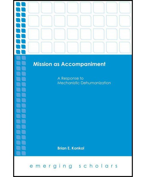 Mission As Accompaniment : A Response to Mechanistic Dehumanization (Hardcover) (Brian E. Konkol) - image 1 of 1