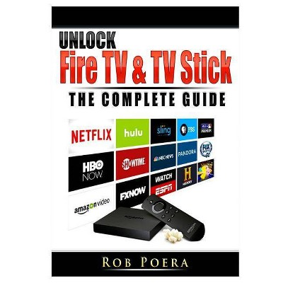 Unlock Fire TV & TV Stick The Complete Guide - by  Rob Poera (Paperback)