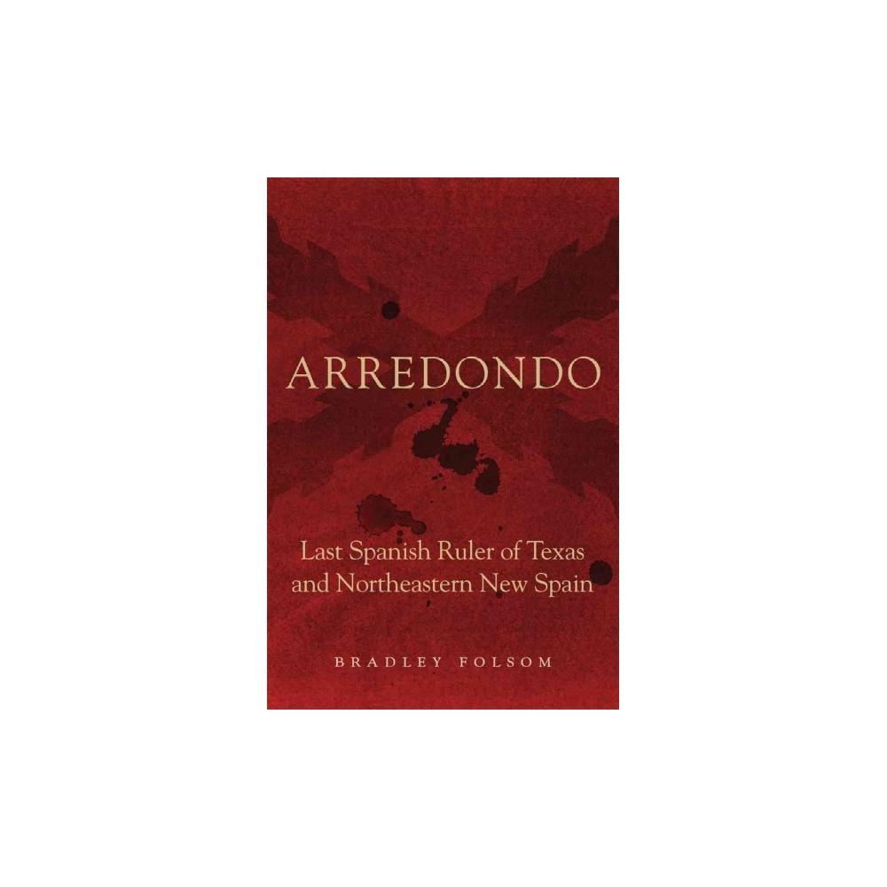 Arredondo : Last Spanish Ruler of Texas and Northeastern New Spain (Hardcover) (Bradley Folsom)