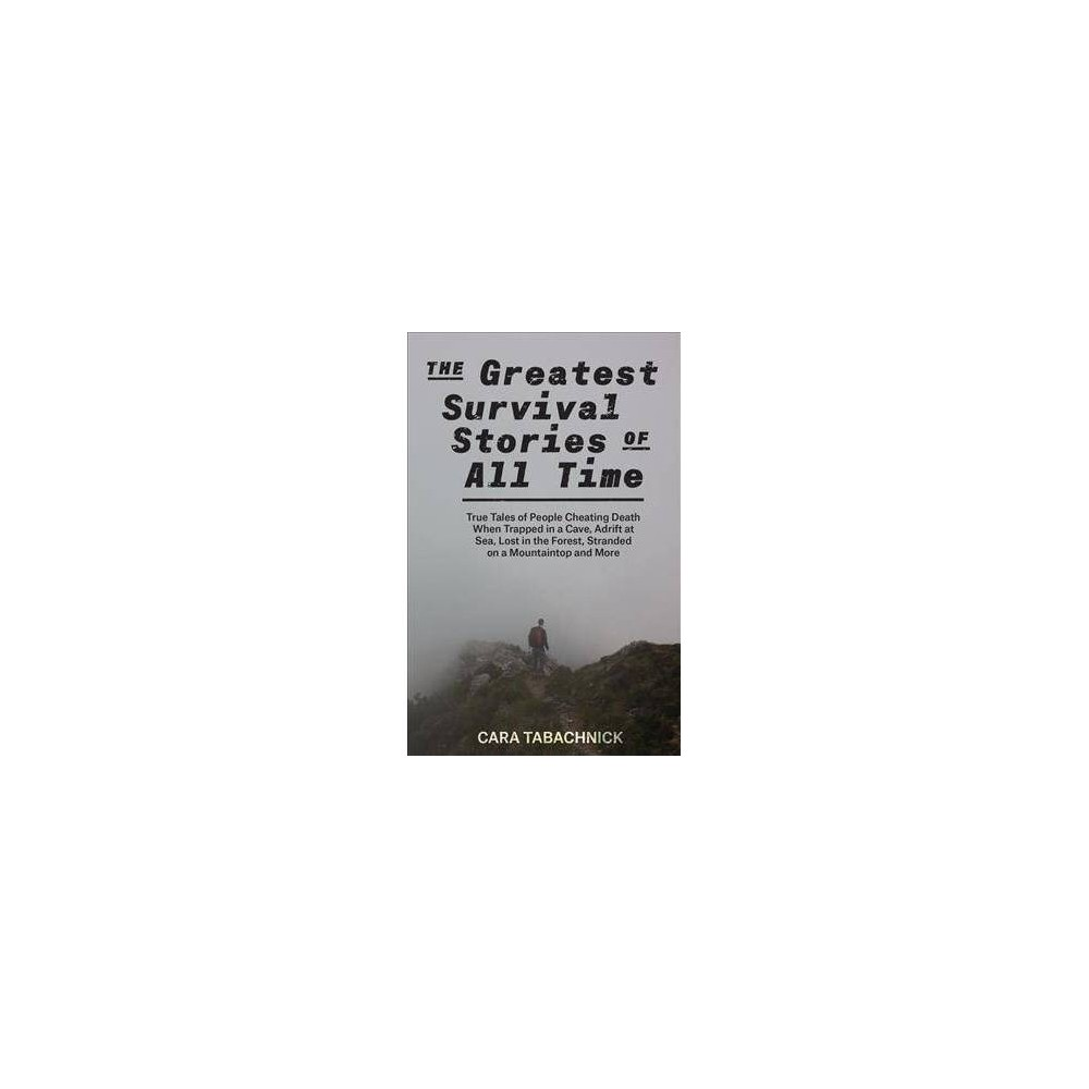 Greatest Survival Stories of All Time : True Tales of People Cheating Death When Trapped in a Cave,