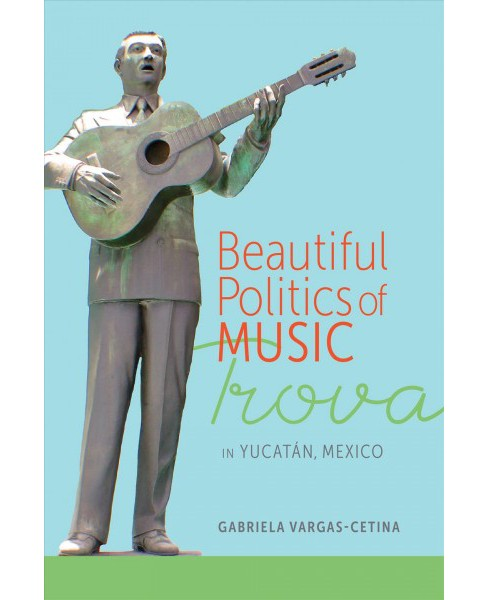 Beautiful Politics of Music : Trova in Yucatán, Mexico (Hardcover) (Gabriela Vargas-cetina) - image 1 of 1