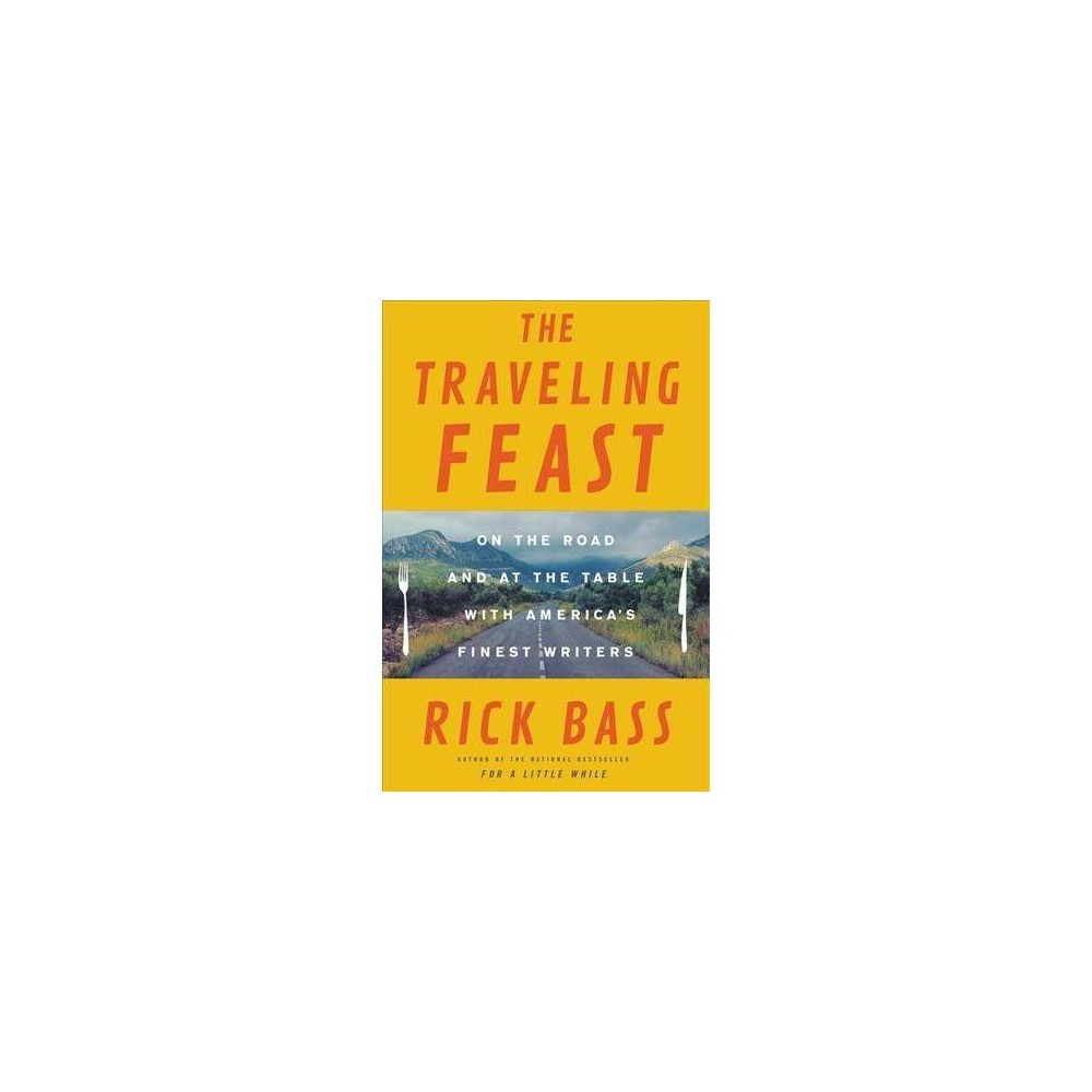 Traveling Feast : On the Road and at the Table With My Heroes - Reprint by Rick Bass (Paperback)