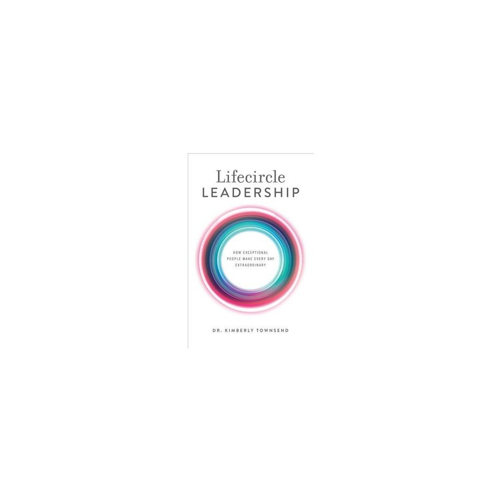 Lifecircle Leadership : How Exceptional People Make Every Day Extraordinary - (Hardcover)