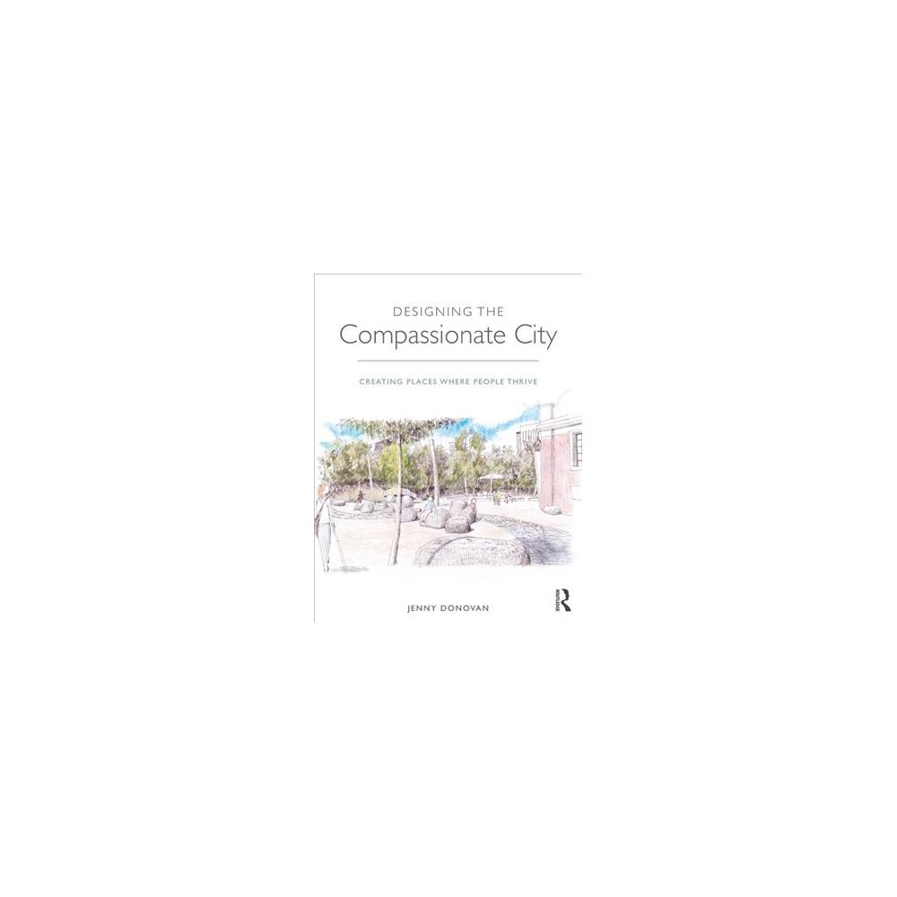 Designing the Compassionate City : Creating Places Where People Thrive - by Jenny Donovan (Hardcover)