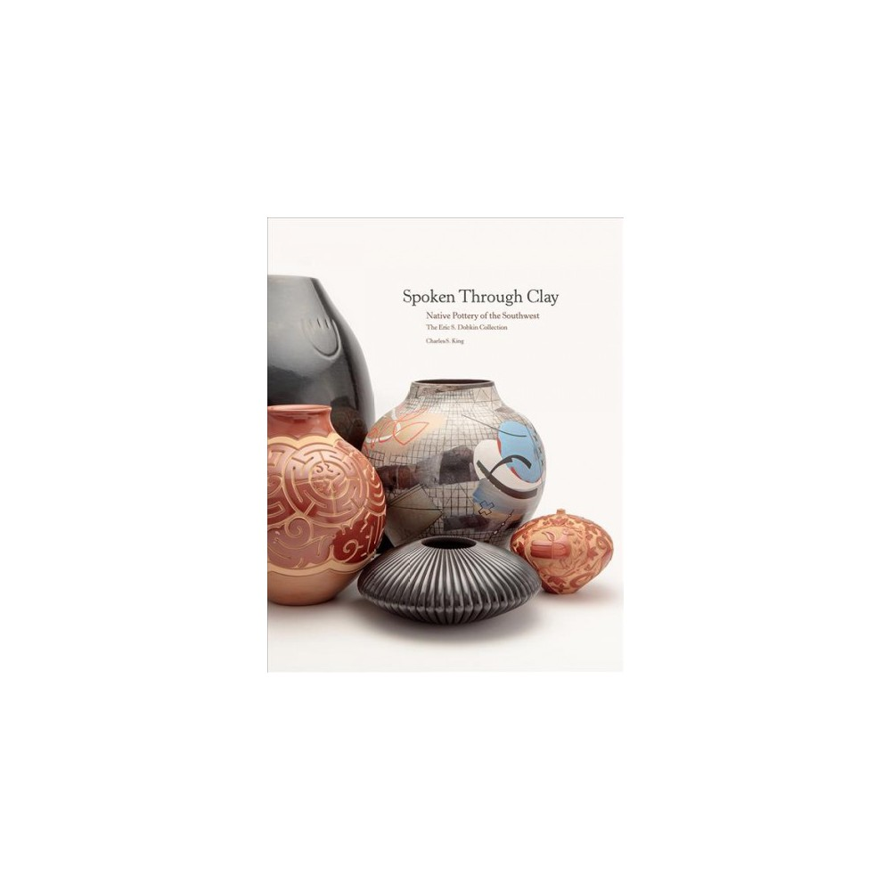 Spoken Through Clay : Native Pottery of the Southwest: The Eric Dobkin Collection - (Hardcover)