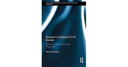 Gramsci's Critique of Civil Society : Towards a New Concept of Hegemony (Hardcover) (Marco Fonseca) - image 1 of 1