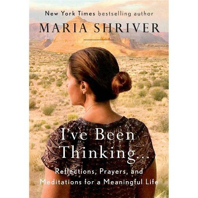 I've Been Thinking : Reflections, Prayers, and Meditations for a Meaningful Life - (Hardcover) - by Maria Shriver