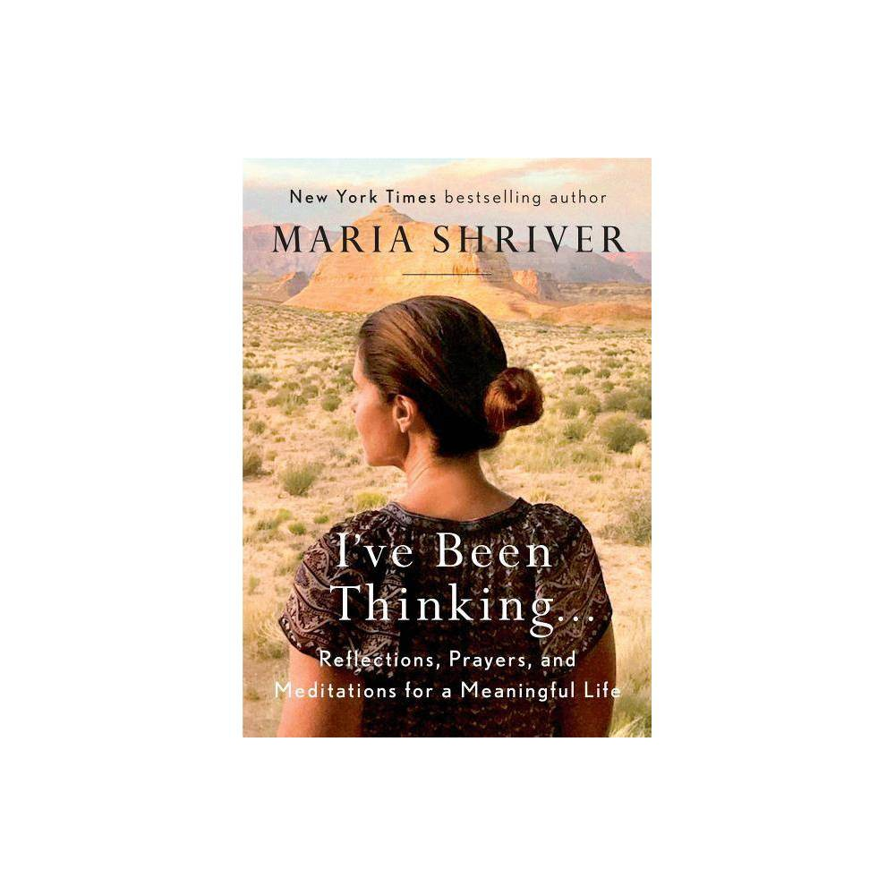 I 39 Ve Been Thinking Reflections Prayers And Meditations For A Meaningful Life Hardcover By Maria Shriver