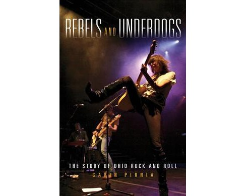 Rebels and Underdogs : The Story of Ohio Rock and Roll -  by Garin Pirnia (Hardcover) - image 1 of 1