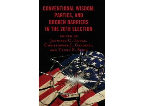 Conventional Wisdom, Parties, and Broken Barriers in the 2016 Election -  (Hardcover) - image 1 of 1