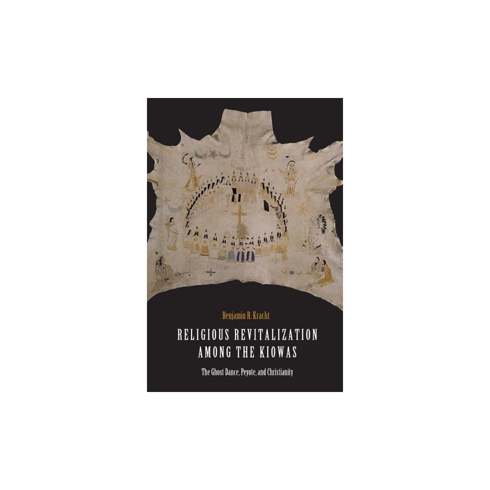 Religious Revitalization Among the Kiowas : The Ghost Dance, Peyote, and Christianity - (Hardcover)