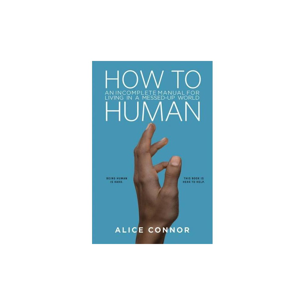 How to Human : An Incomplete Manual for Living in a Messed-up World - by Alice Connor (Hardcover)