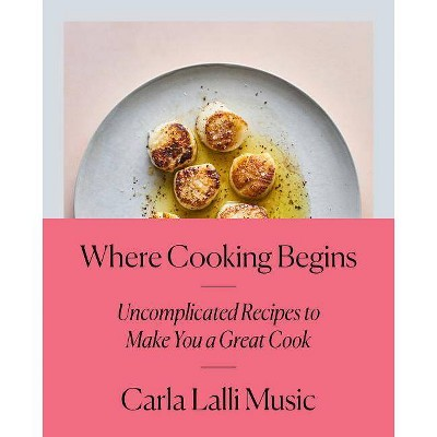 Where Cooking Begins - by Carla Lalli Music (Hardcover)