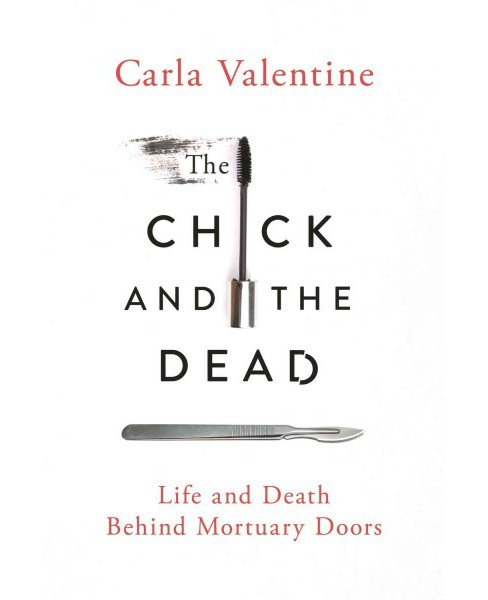Chick and the Dead : Life and Death Behind Mortuary Doors (Hardcover) (Carla Valentine) - image 1 of 1