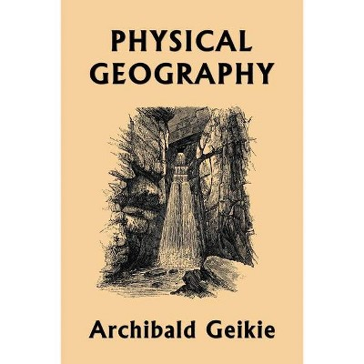 Physical Geography (Yesterday's Classics) - by  Archibald Geikie (Paperback)