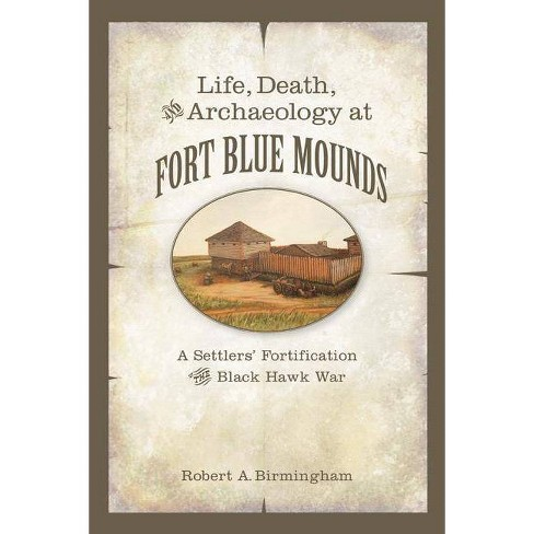 Life, Death, and Archaeology at Fort Blue Mounds - by  Robert A Birmingham (Paperback) - image 1 of 1