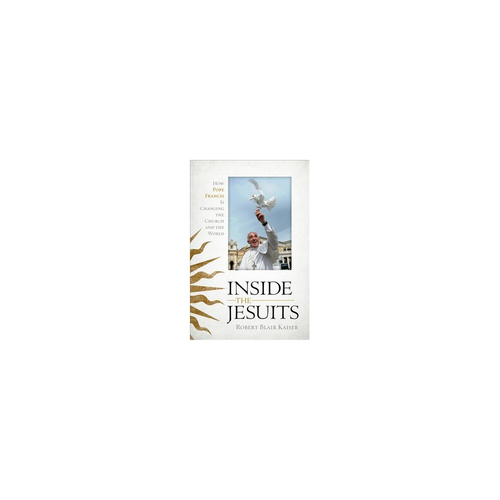 Inside the Jesuits : How Pope Francis Is Changing the Church and the World - Reprint (Paperback)