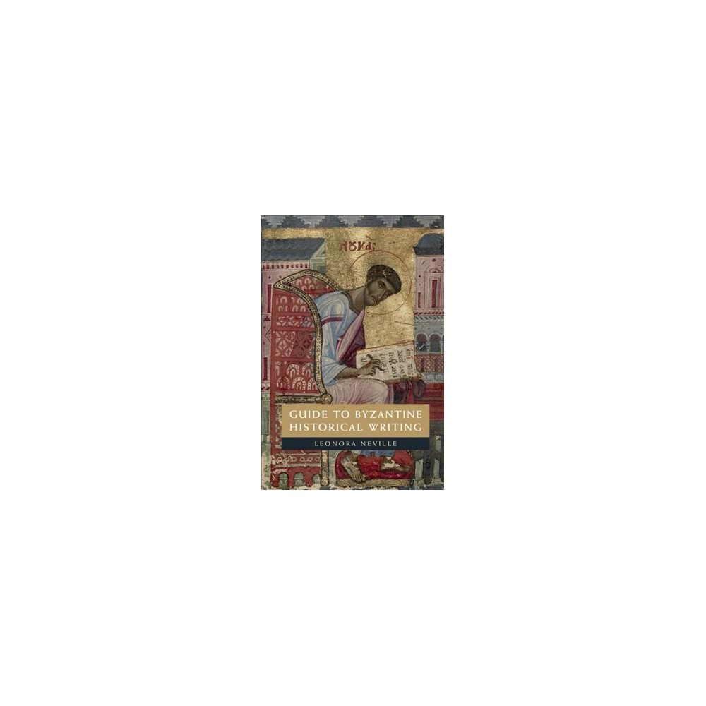 Guide to Byzantine Historical Writing - by Leonora Neville (Paperback)
